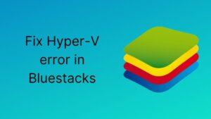 Fix Hyper-V error in Bluestacks