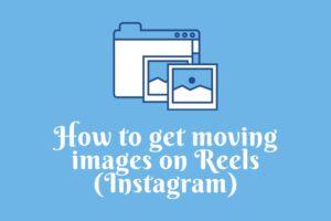 Get moving images on Reels