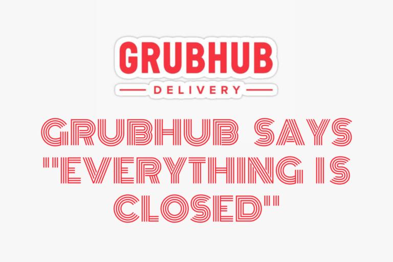 Grubhub say everything is closed